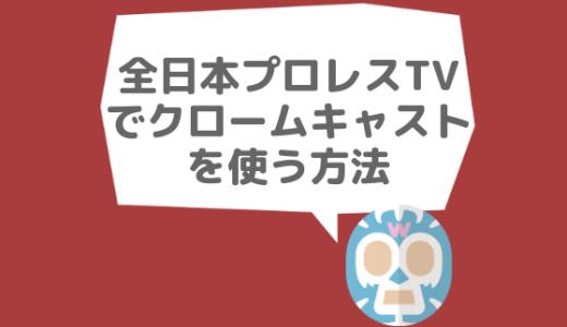 全日本プロレスTVでクロームキャストは使える?【2019年8月更新】