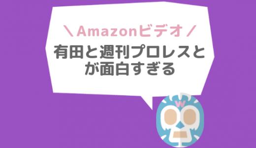 「有田と週刊プロレスと」が超面白い!|無料で見る方法【Amazonプライムビデオ】